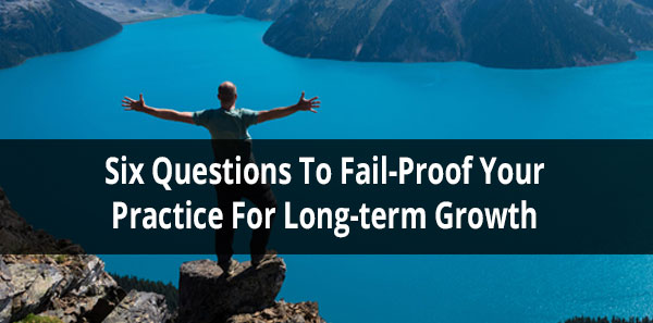 Six Questions To Failproof Your Practice for Long-term Growth